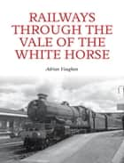Railways Through the Vale of the White Horse ebook by Adrian Vaughan