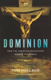 Dominion - How the Christian Revolution Remade the World ebook by Tom Holland