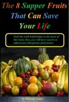 The 8 Supper Fruits That Can Save Your Life ebook by Dr Williams Pollan