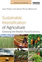 Sustainable Intensification of Agriculture - Greening the World's Food Economy eBook by Jules Pretty, Zareen Pervez Bharucha