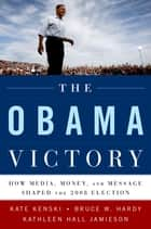 The Obama Victory - How Media, Money, and Message Shaped the 2008 Election ebook by Kate Kenski, Bruce W. Hardy, Kathleen Hall Jamieson