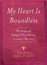 My Heart is Boundless - Writings of Abigail May Alcott, Louisa's Mother ebook by
