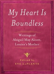 My Heart is Boundless - Writings of Abigail May Alcott, Louisa's Mother ebook by Eve LaPlante