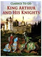 King Arthur and His Knights ebook by Maude L. Radford
