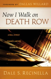 Now I Walk on Death Row - A Wall Street Finance Lawyer Stumbles into the Arms of A Loving God ebook by Dale S. Recinella