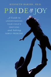 Pride and Joy:A Guide to Understanding Your Child's Emotions and Solving Family Problems - A Guide to Understanding Your Child's Emotions and Solving Family Problems ebook by Kenneth Barish