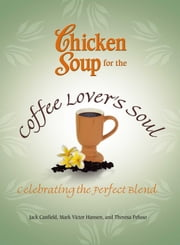 Chicken Soup for the Coffee Lover's Soul - Celebrating the Perfect Blend ebook by Jack Canfield,Mark Victor Hansen
