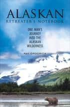 Alaskan Retreater's Notebook - One Man's Journey into the Alaskan Wilderness eBook by Ray Ordorica