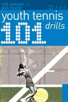 101 Youth Tennis Drills ebook by Rob Antoun, Dan Thorp