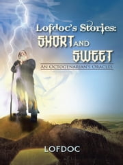 Lofdoc's Stories: Short and Sweet - An Octogenarian's Oracles ebook by Lofdoc