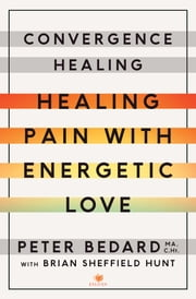 Convergence Healing - Healing Pain with Energetic Love ebook by Peter Bedard, MA C.Ht,Brian Hunt