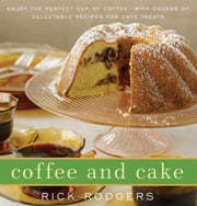 Coffee and Cake - Enjoy the Perfect Cup of Coffee--with Dozens of Delectable Recipes for Cafe Treats ebook by Rick Rodgers
