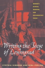Writing the Siege of Leningrad - Womens Diaries Memoirs and Documentary Prose ebook by Cynthia Simmons,Nina Perlina