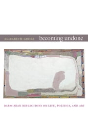 Becoming Undone - Darwinian Reflections on Life, Politics, and Art ebook by Elizabeth Grosz