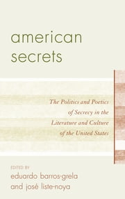 American Secrets - The Politics and Poetics of Secrecy in the Literature and Culture of the United States ebook by José Liste-Noya,Eduardo Barros-Grela