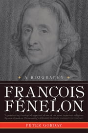 Francois Fenelon A Biography - The Apostle of Pure Love ebook by Peter Gorday