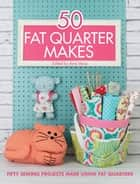 50 Fat Quarter Makes - 50 Sewing Projects Made Using Fat Quarters ebook by Various Contributors