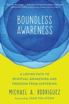 Boundless Awareness - A Loving Path to Spiritual Awakening and Freedom from Suffering ebook by Michael A. Rodriguez, Joan Tollifson
