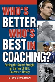 Who's Better, Who's Best in Coaching? - Setting the Record Straight on the Top 50 NFL Coaches in History ebook by Steve Silverman