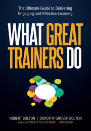 What Great Trainers Do - The Ultimate Guide to Delivering Engaging and Effective Learning ebook by Robert Bolton,Dorothy Grover Bolton