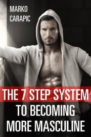 The 7 Step System To Becoming More Masculine ebook by Marko Carapic