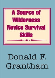 A Source of Wilderness Novice Survival Skills ebook by Donald F. Grantham