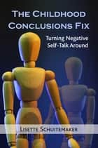 The Childhood Conclusions Fix - Turning Negative Self-Talk Around eBook by Lisette Schuitemaker