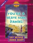 You're a Brave Man, Daniel! - Daniel 1-6 ebook by Kay Arthur, Janna Arndt