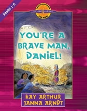 You're a Brave Man, Daniel! - Daniel 1-6 ebook by Kay Arthur,Janna Arndt