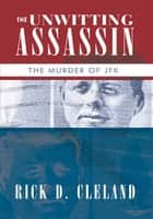 The Unwitting Assassin - The Murder of Jfk ebook by Rick D. Cleland