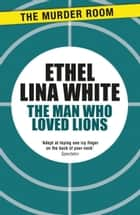 The Man Who Loved Lions ebook by Ethel Lina White