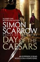 Day of the Caesars (Eagles of the Empire 16) ebook by Simon Scarrow