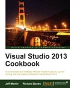 Visual Studio 2013 Cookbook ebook by Jeff Martin, Richard Banks