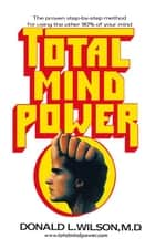Total Mind Power - How to Use the Other 90% of Your Mind eBook by Donald L. Wilson