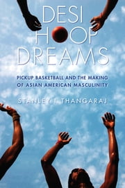 Desi Hoop Dreams - Pickup Basketball and the Making of Asian American Masculinity ebook by Stanley I. Thangaraj