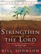 Strengthen Yourself in the Lord Study Guide - How to Release the Hidden Power of God in Your Life ebook by Bill Johnson