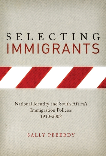 Selecting Immigrants - National Identity and South Africa's Immigration Policies, 1910-2008 ebook by Sally Peberdy