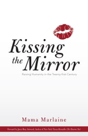 Kissing The Mirror - Raising Humanity in the Twenty-first Century. ebook by Mama Marlaine