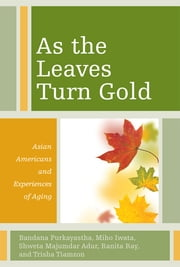 As the Leaves Turn Gold - Asian Americans and Experiences of Aging ebook by Bandana Purkayastha,Miho Iwata,Shweta Majumdar Adur,Ranita Ray,Trisha Tiamzon