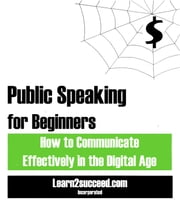 Public Speaking for Beginners - How to Communicate Effectively in the Digital Age ebook by Learn2succeed