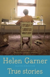 True Stories - Selected Non-Fiction ebook by Helen Garner