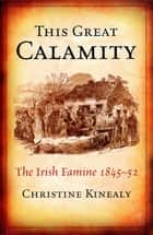 This Great Calamity: The Great Irish Famine - The Irish Famine 1845-52 ebook by Christime Kinealy