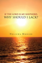 If the Lord is My Shepherd, Why Should I Lack? ebook by Neliswa Mkhize