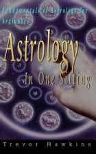 Astrology In One Sitting - Fundamentals Of Astrology For Beginners ebook by Trevor Hawkins