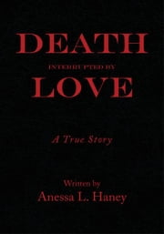 Death Interrupted by Love - A true story ebook by Anessa L. Haney
