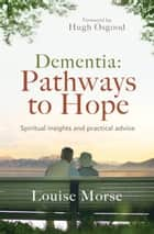 Dementia: Pathways to Hope - Spiritual insights and practical advice ebook by Morse, Louise