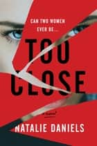 Too Close - A Novel ebook by Natalie Daniels