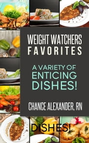 Weight Watchers Favorites: A Variety of Enticing Dishes! ebook by Chance Alexander, RN