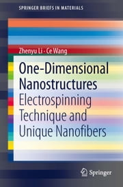 One-Dimensional nanostructures - Electrospinning Technique and Unique Nanofibers ebook by Zhenyu Li,Ce Wang