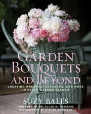 Garden Bouquets and Beyond: Creating Wreaths, Garlands, and More in Every Garden Season - Creating Wreaths, Garlands, and More in Every Garden Season ebook by Suzy Bales